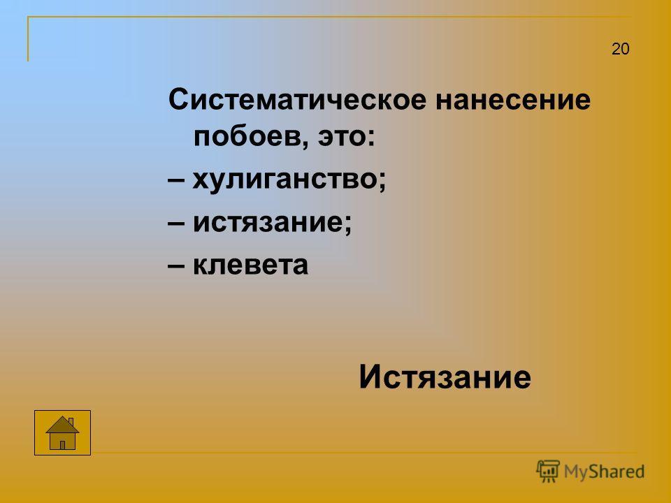 Систематическое нанесение побоев, это: – хулиганство; – истязание; – клевета 20 Истязание