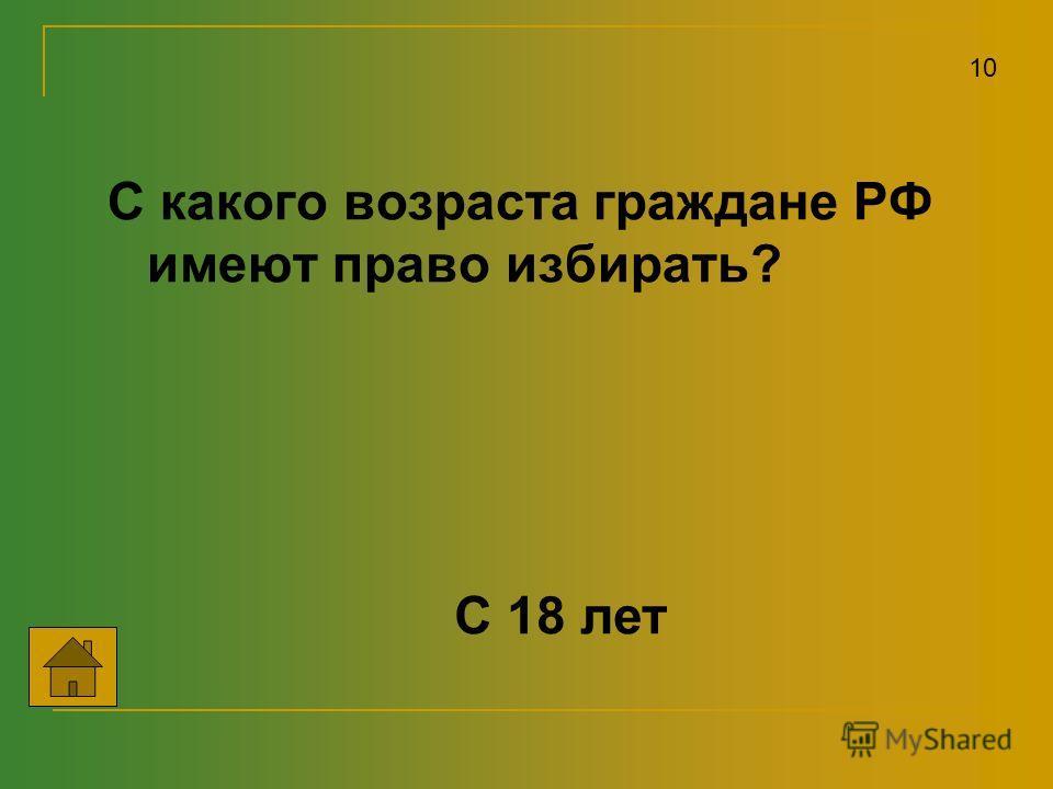 С какого возраста граждане РФ имеют право избирать? 10 С 18 лет