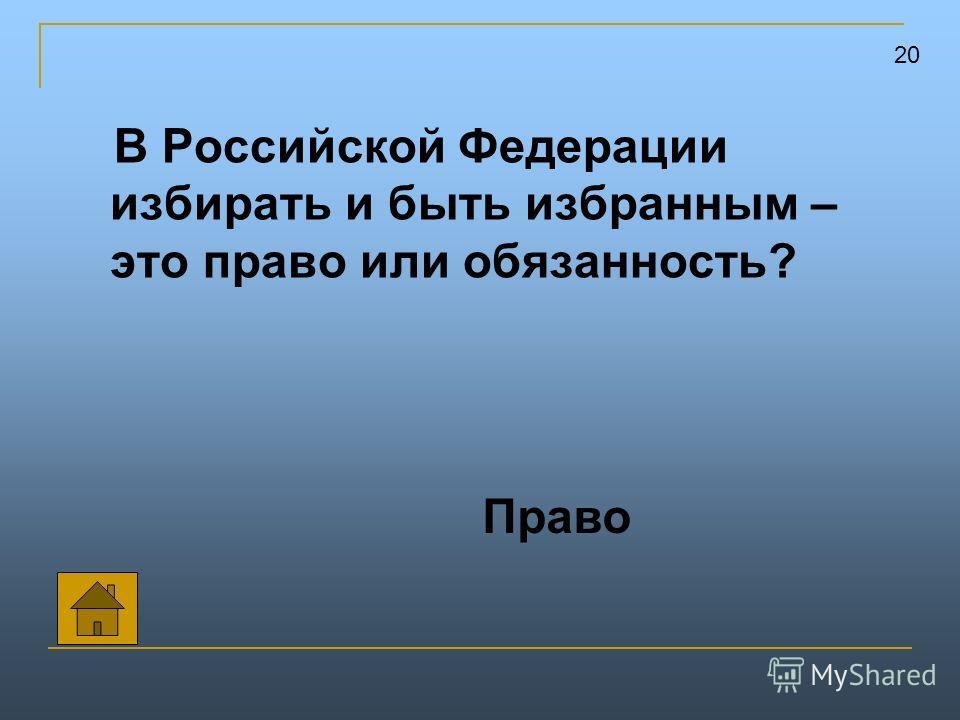 В Российской Федерации избирать и быть избранным – это право или обязанность? 20 Право