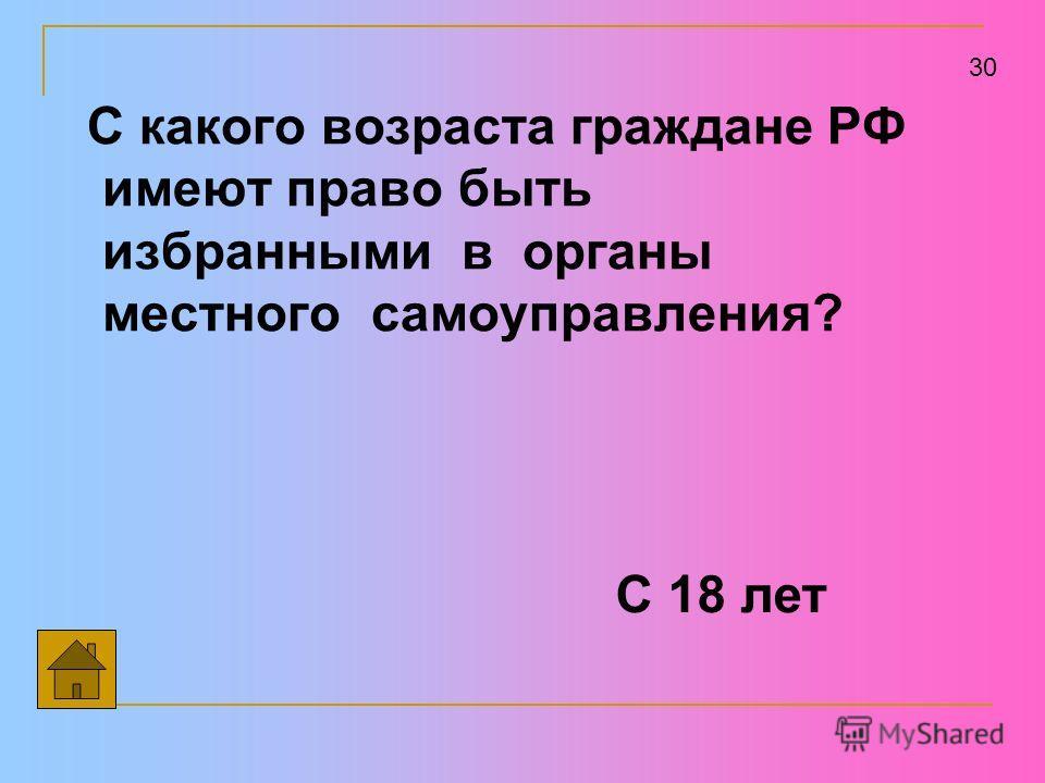 С какого возраста граждане РФ имеют право быть избранными в органы местного самоуправления? 30 С 18 лет