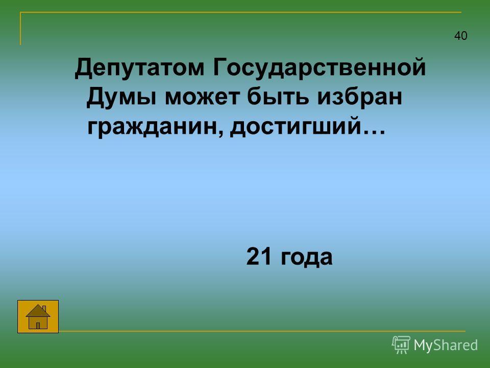 Депутатом Государственной Думы может быть избран гражданин, достигший… 40 21 года