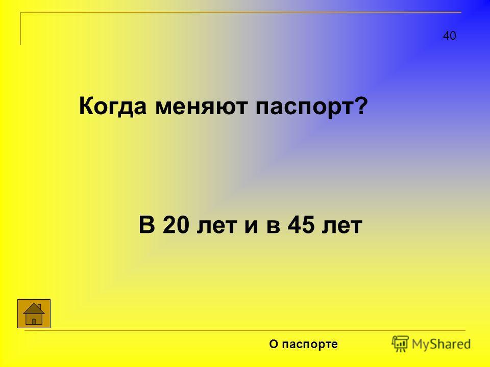 Когда меняют паспорт? 40 О паспорте В 20 лет и в 45 лет