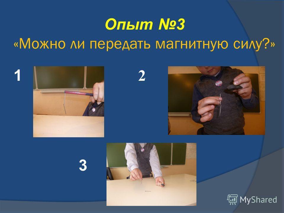 Опыт 3 «Можно ли передать магнитную силу?» 1 2 3