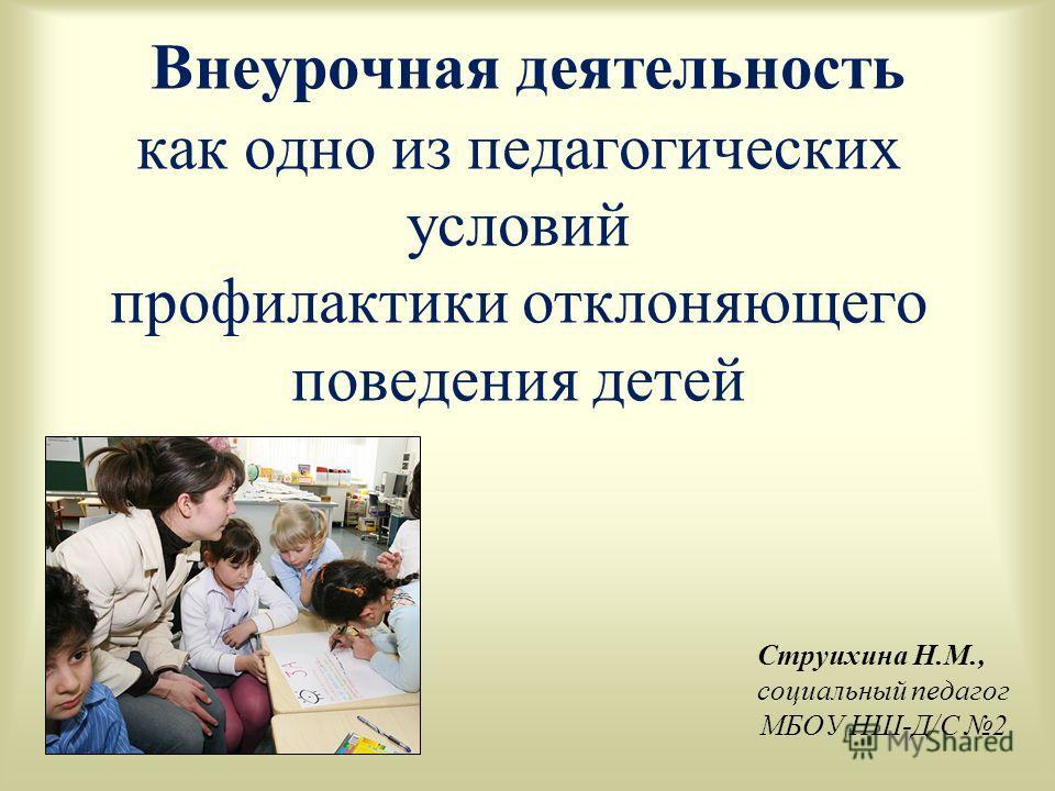 Струихина Н.М., социальный педагог МБОУ НШ-Д/С 2 Внеурочная деятельность как одно из педагогических условий профилактики отклоняющего поведения детей