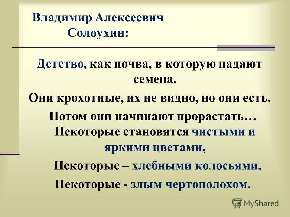 Владимир Алексеевич Солоухин: Детство, как почва, в которую падают семена. Они крохотные, их не видно, но они есть. Потом они начинают прорастать… Некоторые становятся чистыми и яркими цветами, Некоторые – хлебными колосьями, Некоторые - злым чертопо