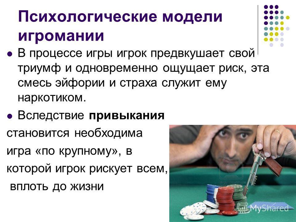 Психологические модели игромании В процессе игры игрок предвкушает свой триумф и одновременно ощущает риск, эта смесь эйфории и страха служит ему наркотиком. Вследствие привыкания становится необходима игра «по крупному», в которой игрок рискует всем