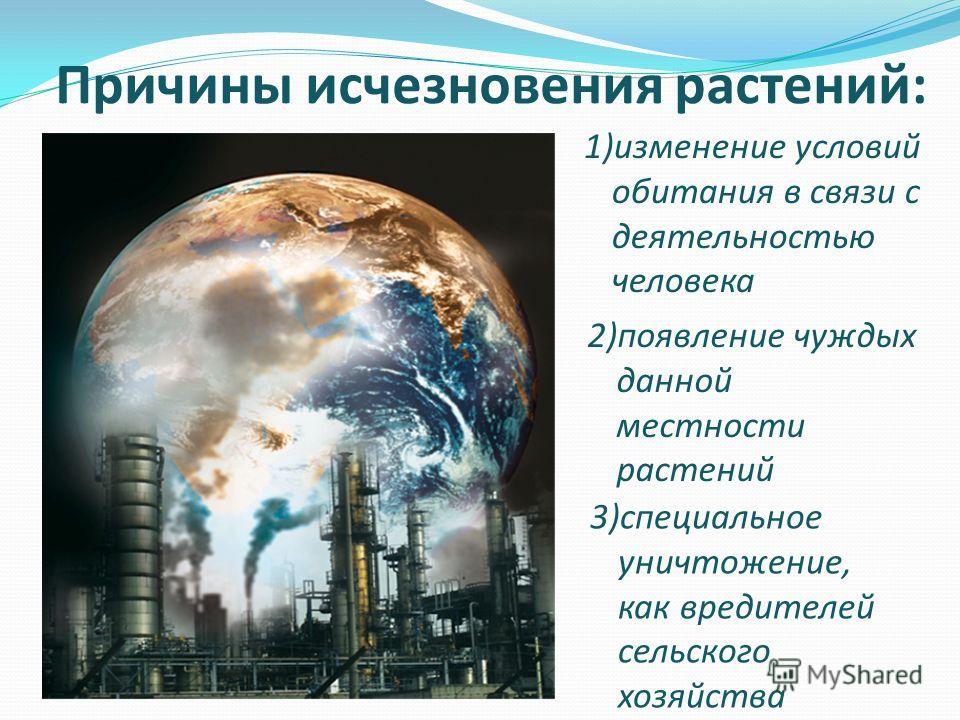 Причины исчезновения растений: 2)появление чуждых данной местности растений 3)специальное уничтожение, как вредителей сельского хозяйства 1)изменение условий обитания в связи с деятельностью человека