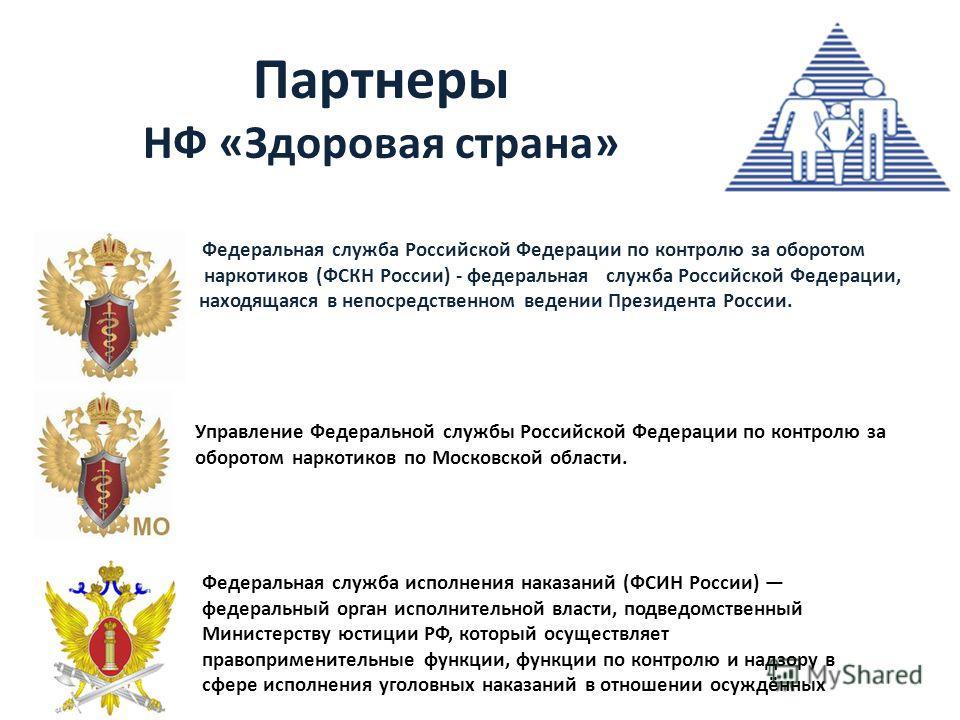 Партнеры НФ «Здоровая страна» Федеральная служба Российской Федерации по контролю за оборотом наркотиков наркотиков (ФСКН России) - федеральная служба Российской Федерации, на находящаяся в непосредственном ведении Президента России. Управление Федер