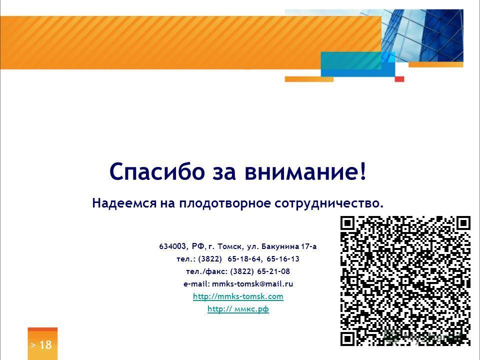 > 18 Спасибо за внимание! Надеемся на плодотворное сотрудничество. 6340 03, РФ, г. Томск, ул. Бакунина 17-а тел.: (3822) 65-18-64, 65-16-13 тел./факс: (3822) 65-21-08 e-mail: mmks-tomsk@mail.ru http://mmks-tomsk.com http://http:// мкс.рф