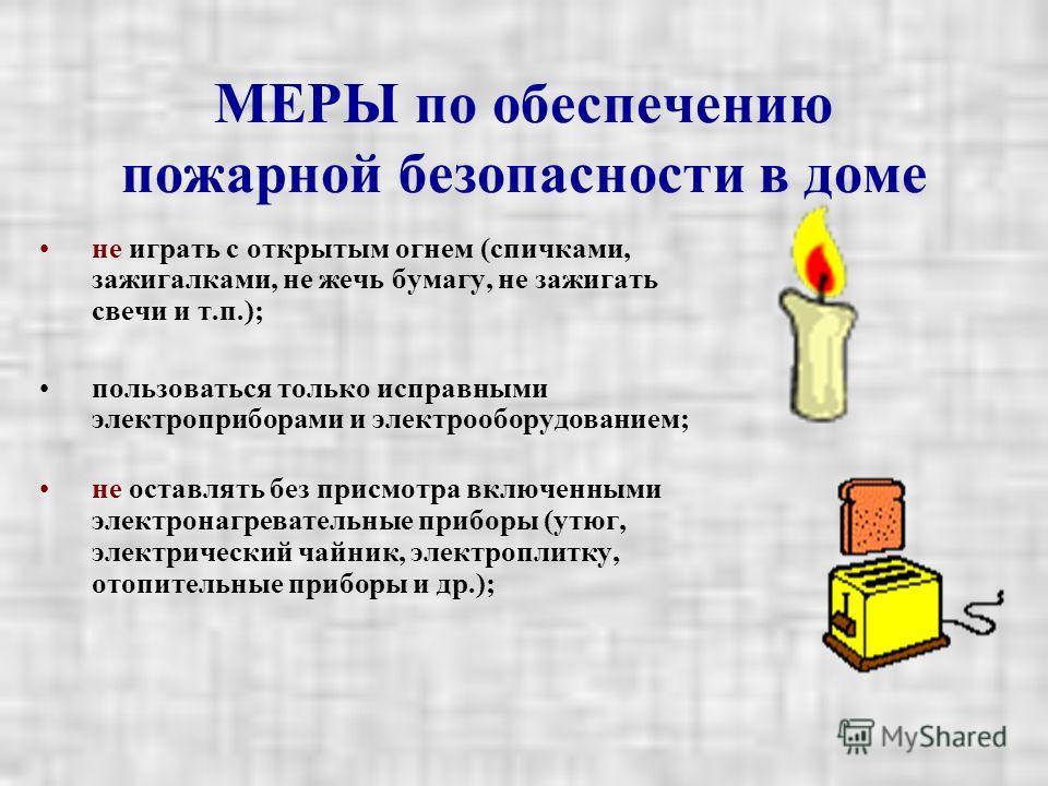 МЕРЫ по обеспечению пожарной безопасности в доме не играть с открытым огнем (спичками, зажигалками, не жечь бумагу, не зажигать свечи и т.п.); пользоваться только исправными электроприборами и электрооборудованием; не оставлять без присмотра включенн