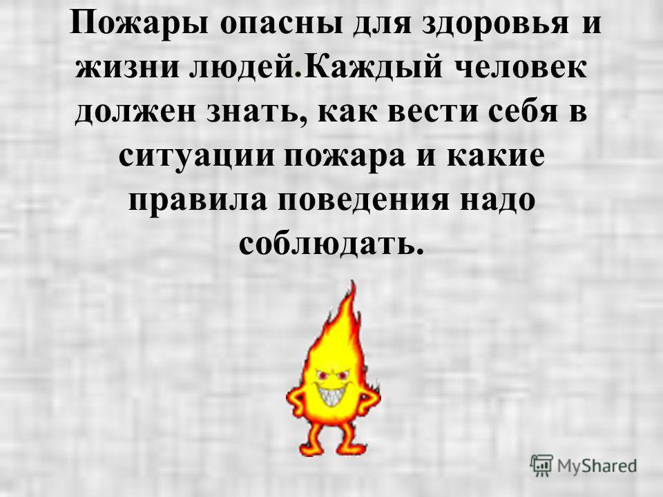Пожары опасны для здоровья и жизни людей Каждый человек должен знать, как вести себя в ситуации пожара и какие правила поведения надо соблюдать.