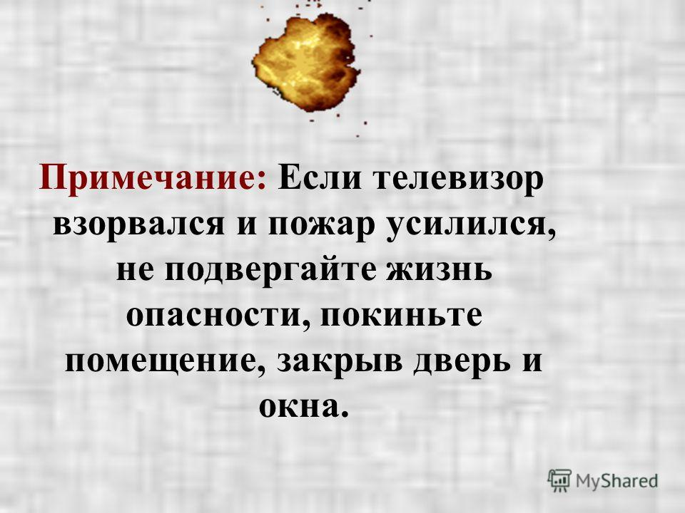 Примечание: Если телевизор взорвался и пожар усилился, не подвергайте жизнь опасности, покиньте помещение, закрыв дверь и окна.