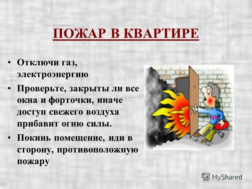 ПОЖАР В КВАРТИРЕ Отключи газ, электроэнергию Проверьте, закрыты ли все окна и форточки, иначе доступ свежего воздуха прибавит огню силы. Покинь помещение, иди в сторону, противоположную пожару