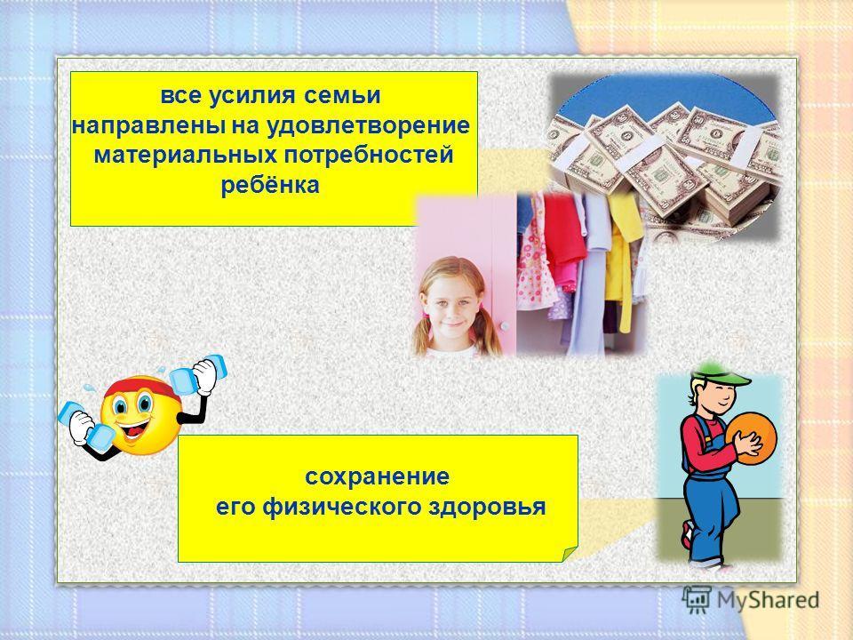 все усилия семьи направлены на удовлетворение материальных потребностей ребёнка сохранение его физического здоровья