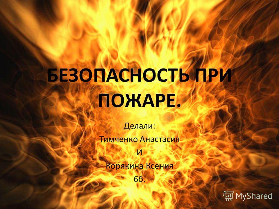 БЕЗОПАСНОСТЬ ПРИ ПОЖАРЕ. Делали: Тимченко Анастасия И Корякина Ксения 6 б.