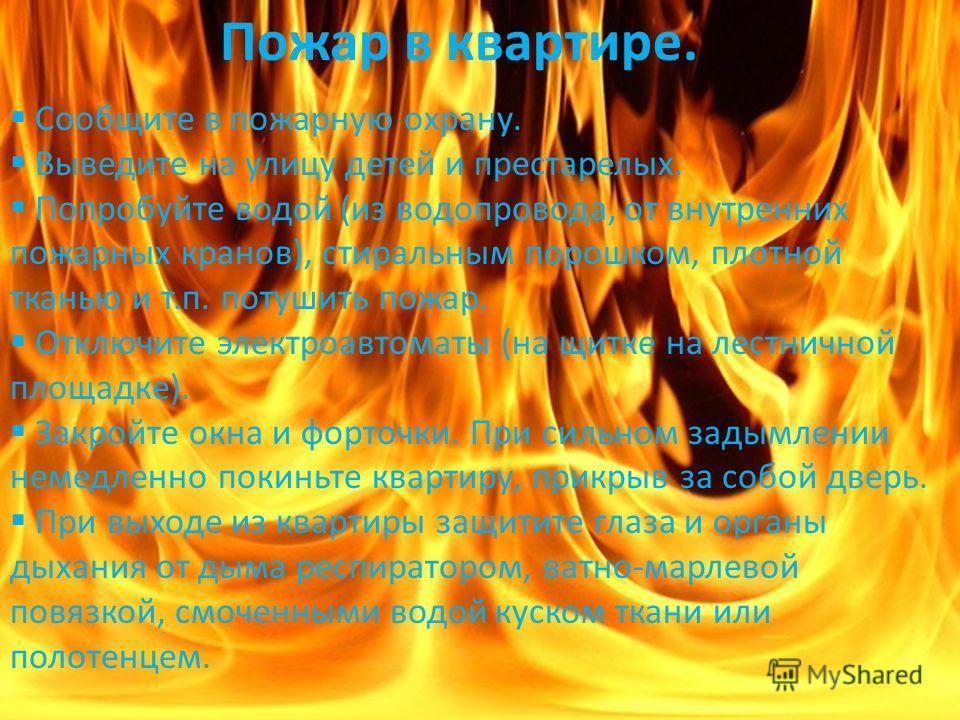 Пожар в квартире. Сообщите в пожарную охрану. Выведите на улицу детей и престарелых. Попробуйте водой (из водопровода, от внутренних пожарных кранов), стиральным порошком, плотной тканью и т.п. потушить пожар. Отключите электроавтоматы (на щитке на л