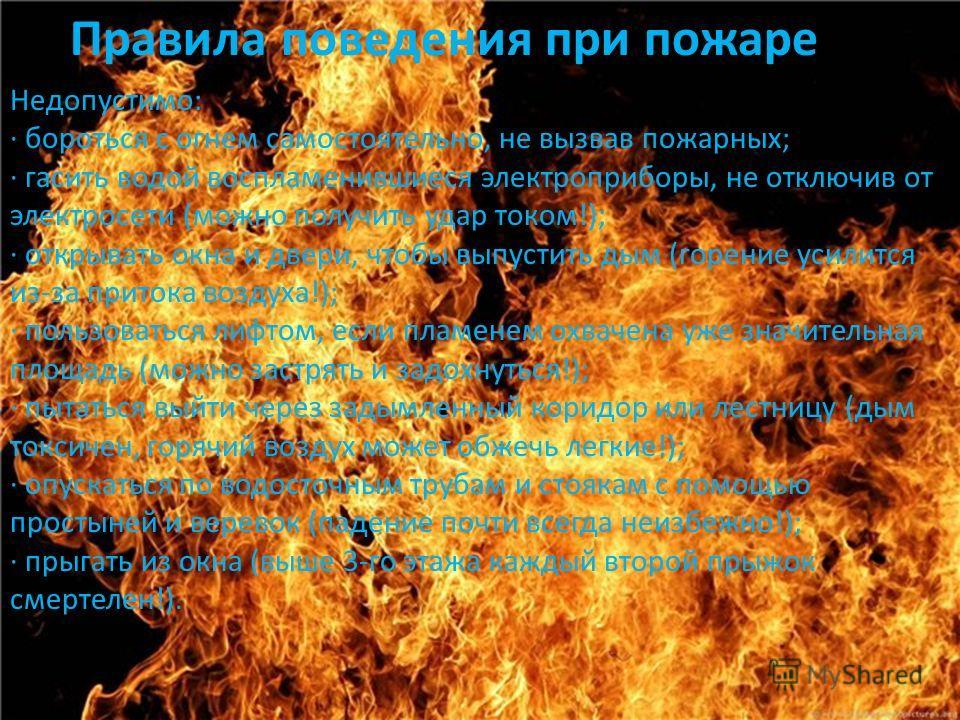 Недопустимо: · бороться с огнем самостоятельно, не вызвав пожарных; · гасить водой воспламенившиеся электроприборы, не отключив от электросети (можно получить удар током!); · открывать окна и двери, чтобы выпустить дым (горение усилится из-за притока