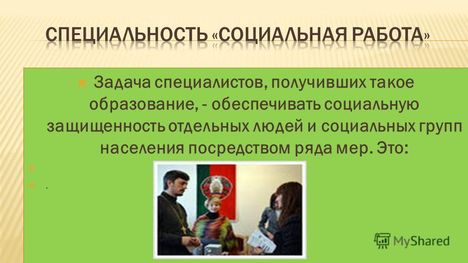 Задача специалистов, получивших такое образование, - обеспечивать социальную защищенность отдельных людей и социальных групп населения посредством ряда мер. Это:.