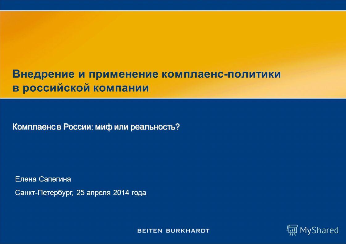 Внедрение и применение комплаенс-политики в российской компании Елена Сапегина Санкт-Петербург, 25 апреля 2014 года Комплаенс в России: миф или реальность?