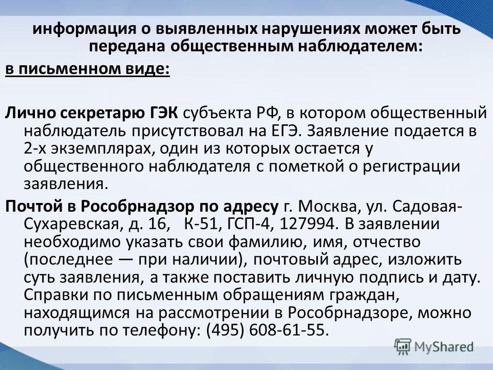 информация о выявленных нарушениях может быть передана общественным наблюдателем: в письменном виде: Лично секретарю ГЭК субъекта РФ, в котором общественный наблюдатель присутствовал на ЕГЭ. Заявление подается в 2-х экземплярах, один из которых остае