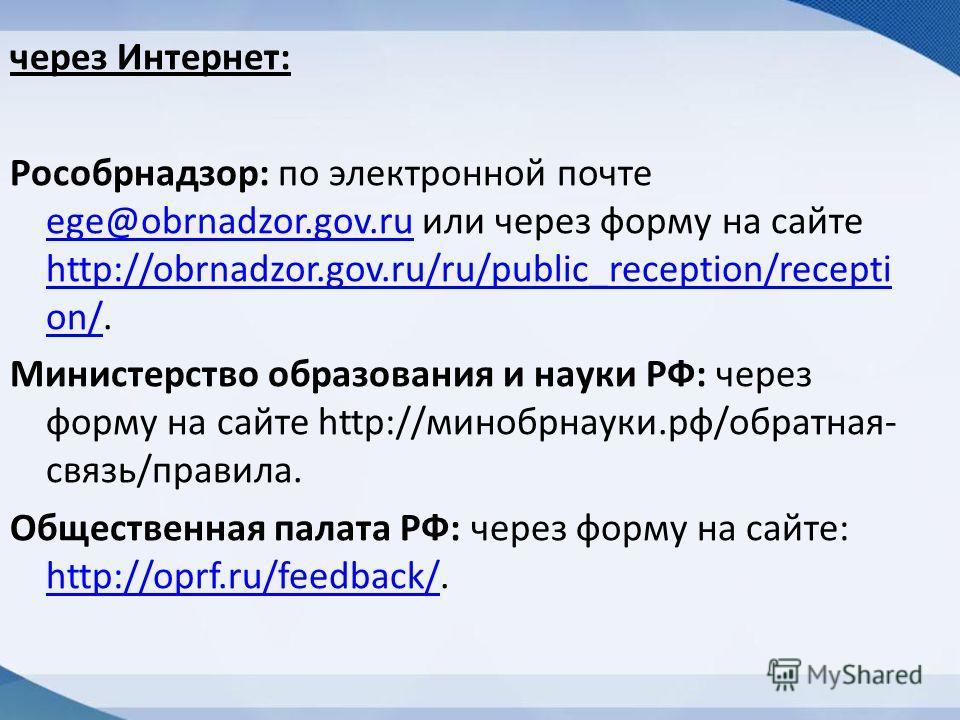 через Интернет: Рособрнадзор: по электронной почте ege@obrnadzor.gov.ru или через форму на сайте http://obrnadzor.gov.ru/ru/public_reception/recepti on/. ege@obrnadzor.gov.ru http://obrnadzor.gov.ru/ru/public_reception/recepti on/ Министерство образо