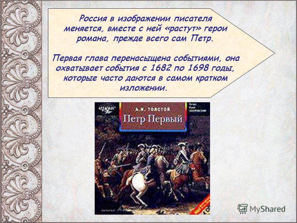 Россия в изображении писателя меняется, вместе с ней «растут» герои романа, прежде всего сам Петр. Первая глава перенасыщена событиями, она охватывает события с 1682 по 1698 годы, которые часто даются в самом кратком изложении.