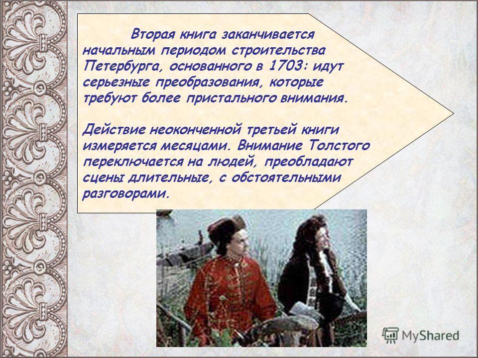 Вторая книга заканчивается начальным периодом строительства Петербурга, основанного в 1703: идут серьезные преобразования, которые требуют более пристального внимания. Действие неоконченной третьей книги измеряется месяцами. Внимание Толстого переклю