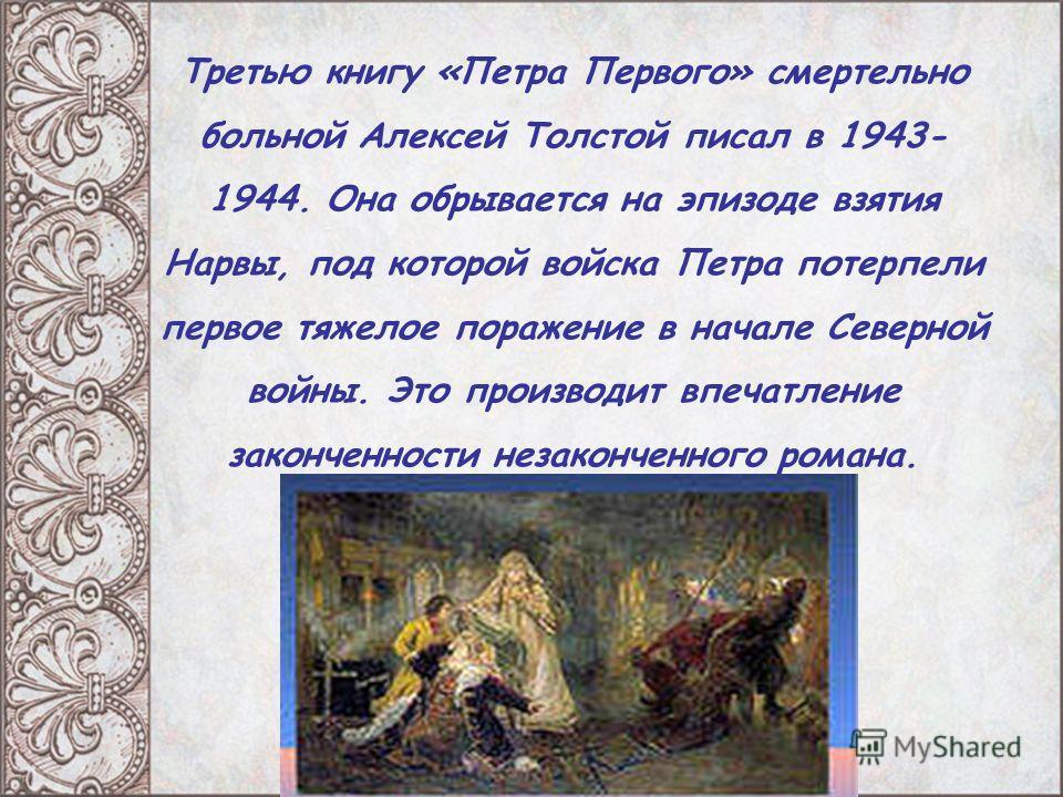 Третью книгу «Петра Первого» смертельно больной Алексей Толстой писал в 1943- 1944. Она обрывается на эпизоде взятия Нарвы, под которой войска Петра потерпели первое тяжелое поражение в начале Северной войны. Это производит впечатление законченности
