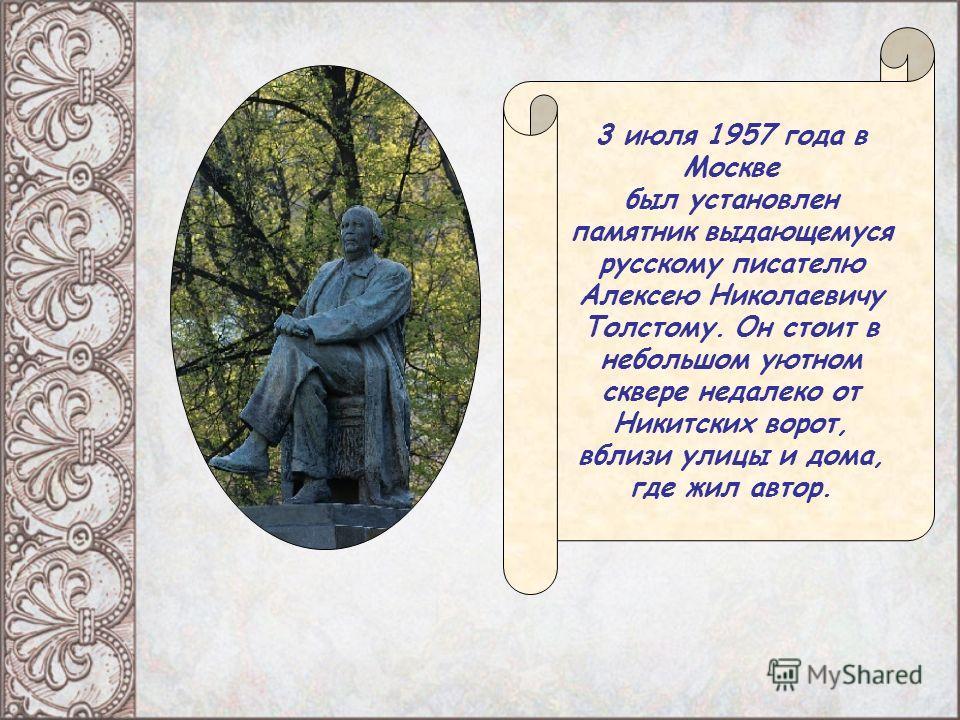 3 июля 1957 года в Москве был установлен памятник выдающемуся русскому писателю Алексею Николаевичу Толстому. Он стоит в небольшом уютном сквере недалеко от Никитских ворот, вблизи улицы и дома, где жил автор.