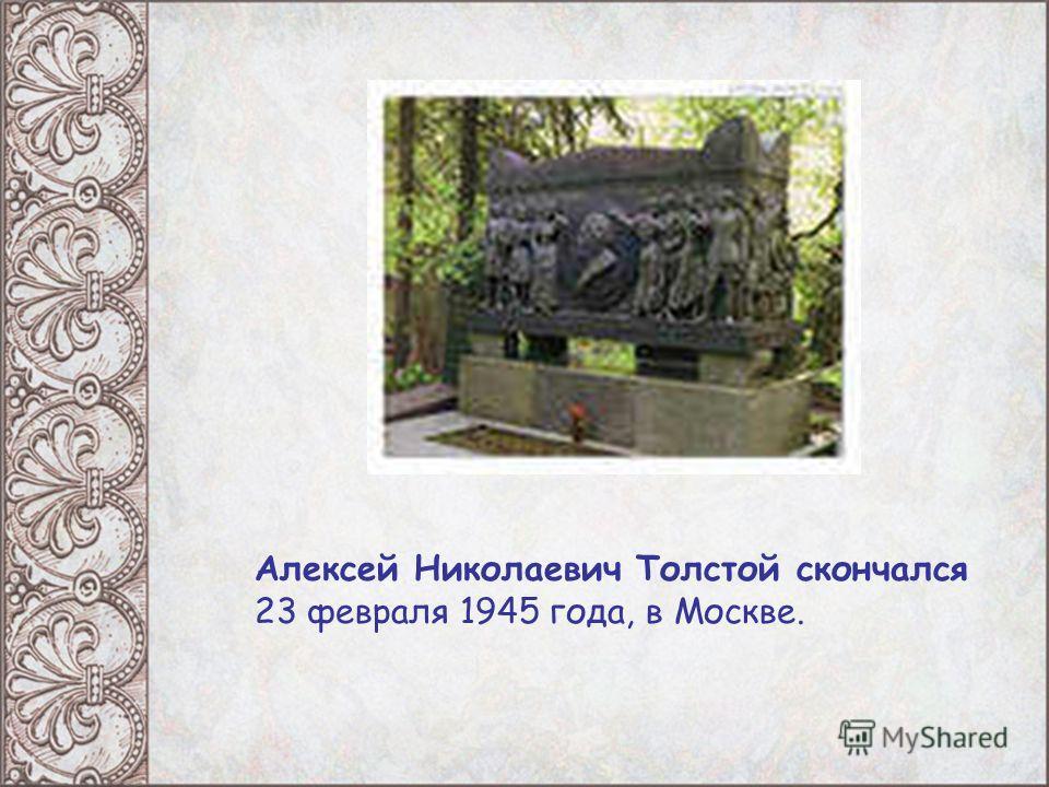Алексей Николаевич Толстой скончался 23 февраля 1945 года, в Москве.