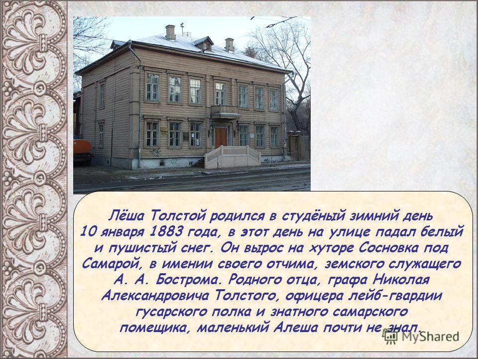 Лёша Толстой родился в студёный зимний день 10 января 1883 года, в этот день на улице падал белый и пушистый снег. Он вырос на хуторе Сосновка под Самарой, в имении своего отчима, земского служащего А. А. Бострома. Родного отца, графа Николая Алексан