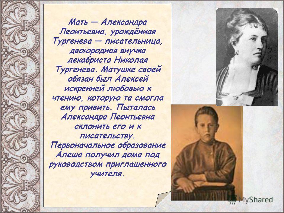 Мать Александра Леонтьевна, урождённая Тургенева писательница, двоюродная внучка декабриста Николая Тургенева. Матушке своей обязан был Алексей искренней любовью к чтению, которую та смогла ему привить. Пыталась Александра Леонтьевна склонить его и к