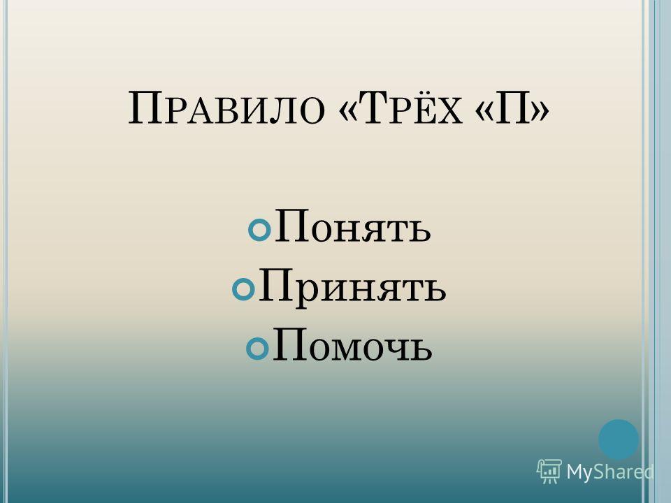 П РАВИЛО «Т РЁХ «П» Понять Принять Помочь