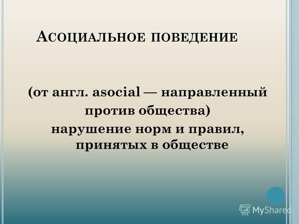 А СОЦИАЛЬНОЕ ПОВЕДЕНИЕ (от англ. asocial направленный против общества) нарушение норм и правил, принятых в обществе