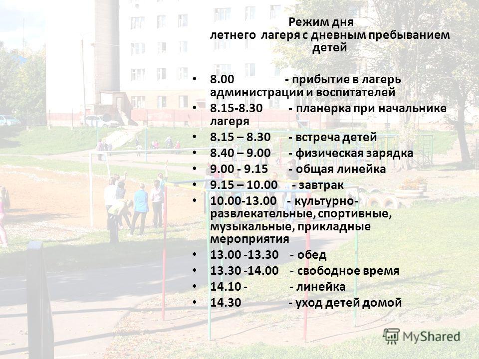 Режим дня летнего лагеря с дневным пребыванием детей 8.00 - прибытие в лагерь администрации и воспитателей 8.15-8.30 - планерка при начальнике лагеря 8.15 – 8.30 - встреча детей 8.40 – 9.00 - физическая зарядка 9.00 - 9.15 - общая линейка 9.15 – 10.0