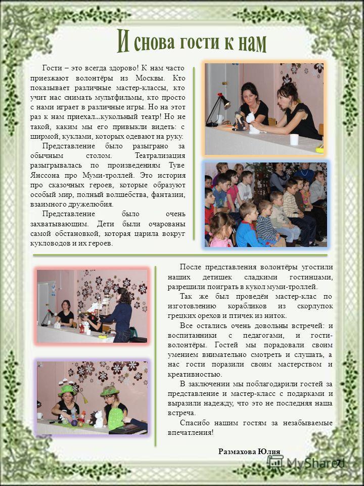 7 Гости – это всегда здорово! К нам часто приезжают волонтёры из Москвы. Кто показывает различные мастер-классы, кто учит нас снимать мультфильмы, кто просто с нами играет в различные игры. Но на этот раз к нам приехал … кукольный театр! Но не такой,