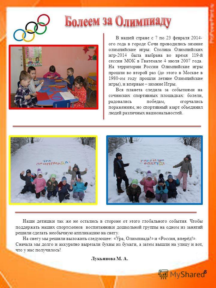 8 В нашей стране с 7 по 23 февраля 2014- ого года в городе Сочи проводились зимние олимпийские игры. Столица Олимпийских игр-2014 была выбрана во время 119-й сессии МОК в Гватемале 4 июля 2007 года. На территории России Олимпийские игры прошли во вто