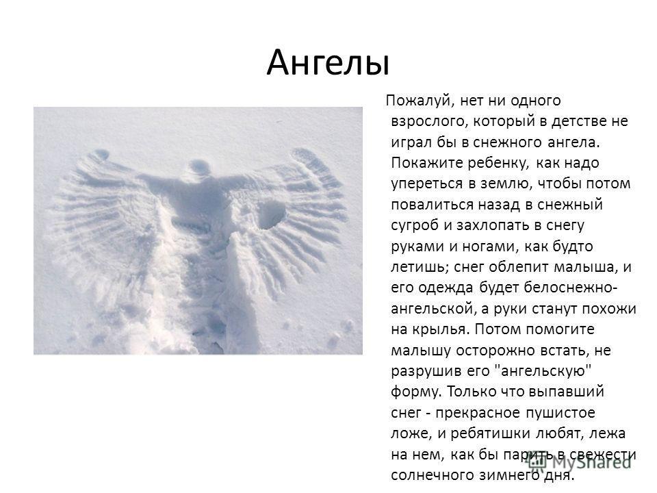 Ангелы Пожалуй, нет ни одного взрослого, который в детстве не играл бы в снежного ангела. Покажите ребенку, как надо упереться в землю, чтобы потом повалиться назад в снежный сугроб и захлопать в снегу руками и ногами, как будто летишь; снег облепит