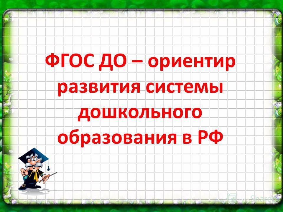 ФГОС ДО – ориентир развития системы дошкольного образования в РФ