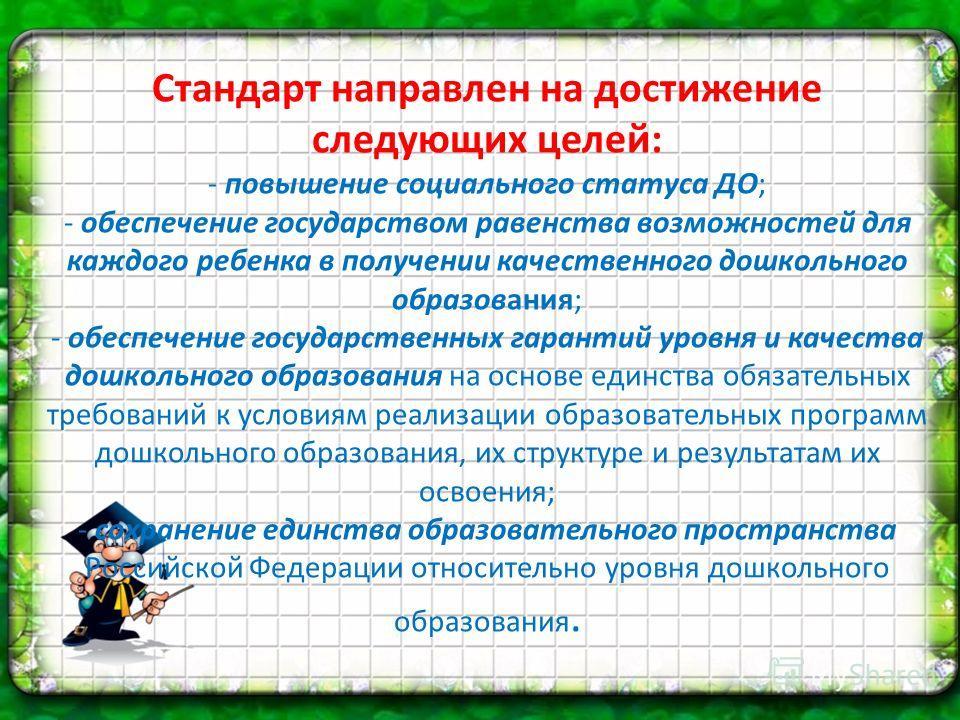Стандарт направлен на достижение следующих целей: - повышение социального статуса ДО; - обеспечение государством равенства возможностей для каждого ребенка в получении качественного дошкольного образования; - обеспечение государственных гарантий уров