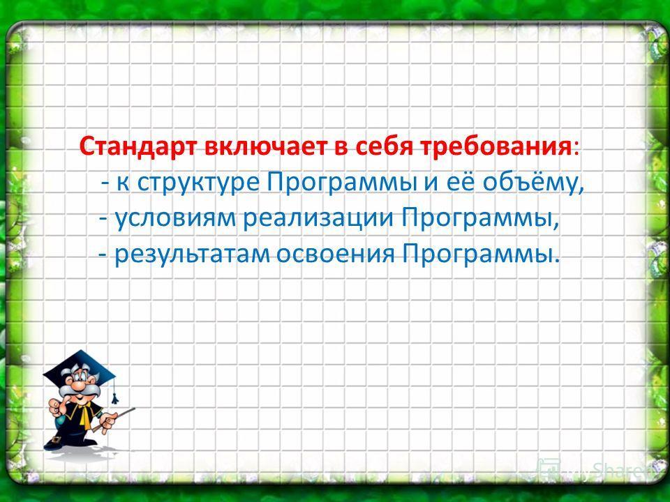 Стандарт включает в себя требования: - к структуре Программы и её объёму, - условиям реализации Программы, - результатам освоения Программы.