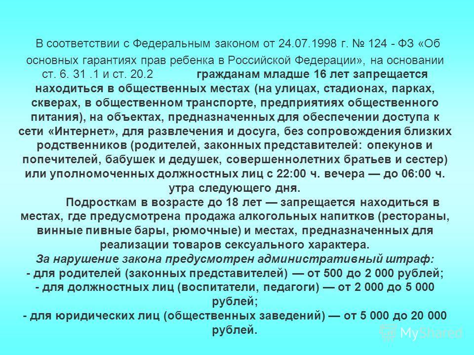 В соответствии с Федеральным законом от 24.07.1998 г. 124 - ФЗ «Об основных гарантиях прав ребенка в Российской Федерации», на основании ст. 6. 31.1 и ст. 20.2 гражданам младше 16 лет запрещается находиться в общественных местах (на улицах, стадионах