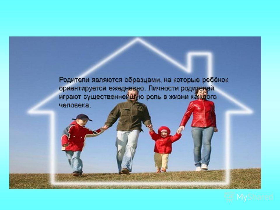 . Родители являются образцами, на которые ребёнок ориентируется ежедневно. Личности родителей играют существеннейшую роль в жизни каждого человека.