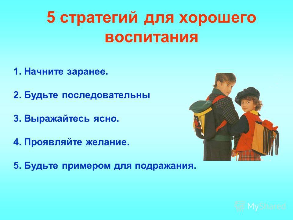 5 стратегий для хорошего воспитания 1. Начните заранее. 2. Будьте последовательны 3. Выражайтесь ясно. 4. Проявляйте желание. 5. Будьте примером для подражания.