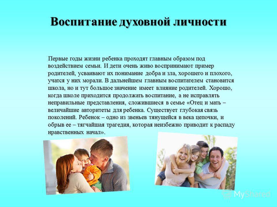 Воспитание духовной личности Первые годы жизни ребенка проходят главным образом под воздействием семьи. И дети очень живо воспринимают пример родителей, усваивают их понимание добра и зла, хорошего и плохого, учатся у них морали. В дальнейшем главным