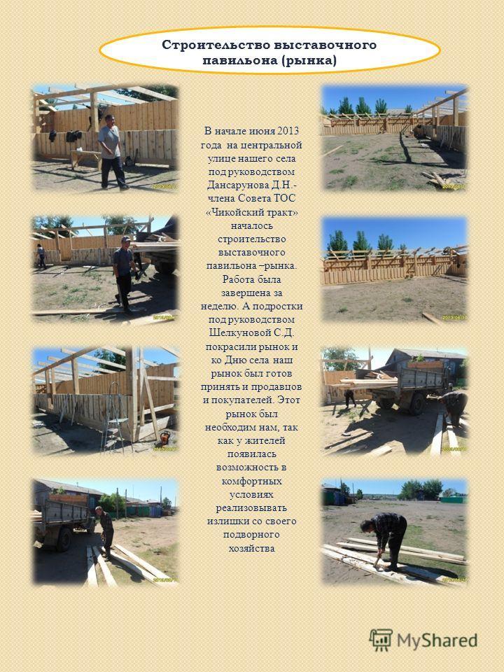 Строительство выставочного павильона (рынка) В начале июня 2013 года на центральной улице нашего села под руководством Дансарунова Д.Н.- члена Совета ТОС «Чикойский тракт» началось строительство выставочного павильона –рынка. Работа была завершена за
