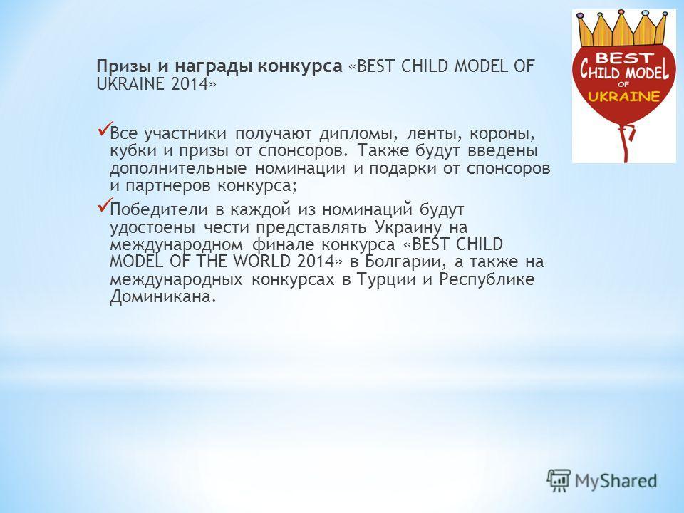 Призы и награды конкурса «BEST CHILD MODEL OF UKRAINE 2014» Все участники получают дипломы, ленты, короны, кубки и призы от спонсоров. Также будут введены дополнительные номинации и подарки от спонсоров и партнеров конкурса; Победители в каждой из но