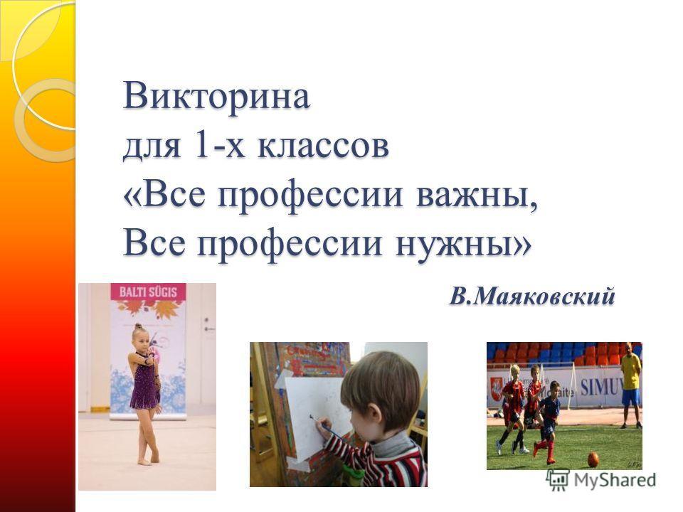 Викторина для 1-х классов «Все профессии важны, Все профессии нужны» В.Маяковский