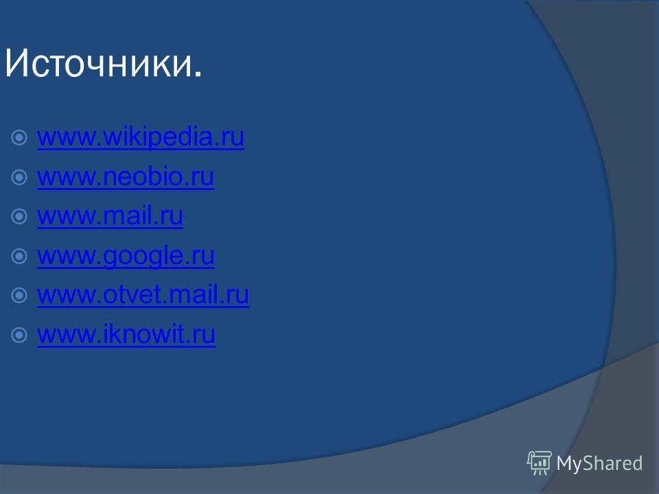 Источники. www.wikipedia.ru www.neobio.ru www.neobio.ru www.mail.ru www.google.ru www.otvet.mail.ru www.otvet.mail.ru www.iknowit.ru