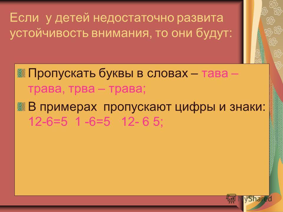 Если у детей недостаточно развита устойчивость внимания, то они будут: Пропускать буквы в словах – трава – трава, трава – трава; В примерах пропускают цифры и знаки: 12-6=5 1 -6=5 12- 6 5;